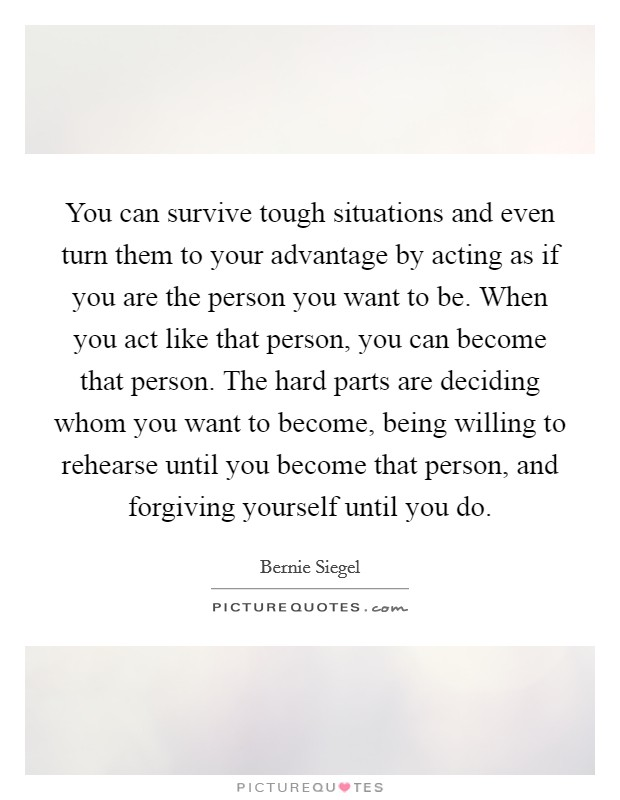 You can survive tough situations and even turn them to your advantage by acting as if you are the person you want to be. When you act like that person, you can become that person. The hard parts are deciding whom you want to become, being willing to rehearse until you become that person, and forgiving yourself until you do Picture Quote #1
