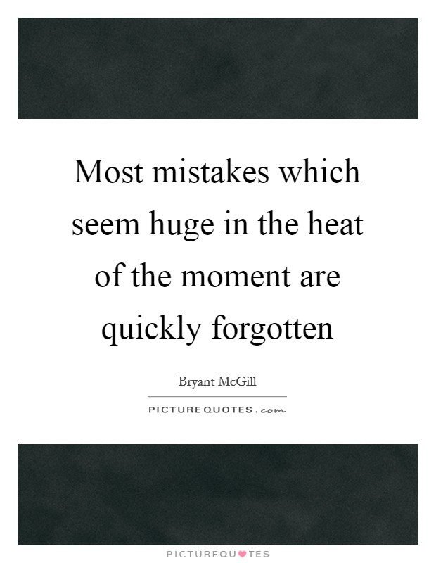 Most mistakes which seem huge in the heat of the moment are quickly forgotten Picture Quote #1