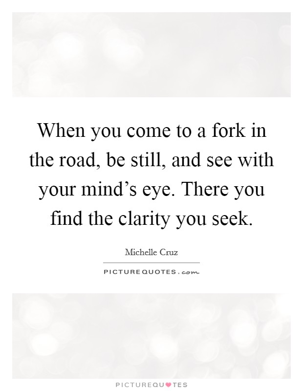 When you come to a fork in the road, be still, and see with your mind's eye. There you find the clarity you seek. Picture Quote #1