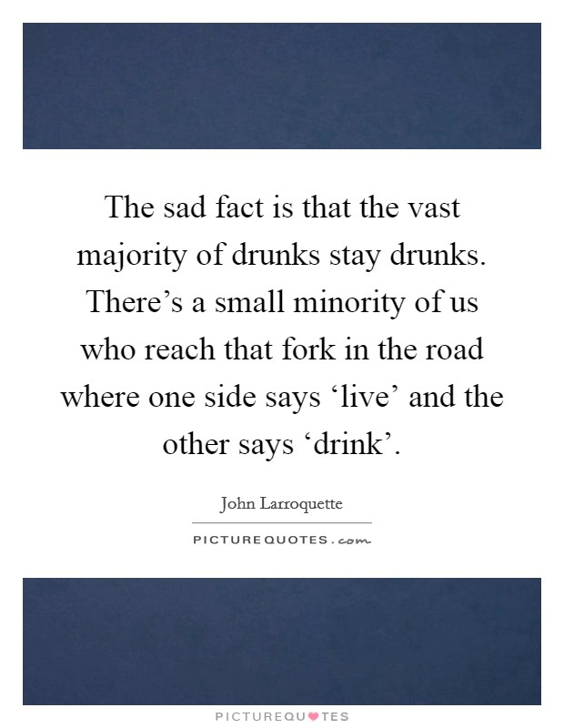 The sad fact is that the vast majority of drunks stay drunks. There's a small minority of us who reach that fork in the road where one side says 'live' and the other says 'drink' Picture Quote #1