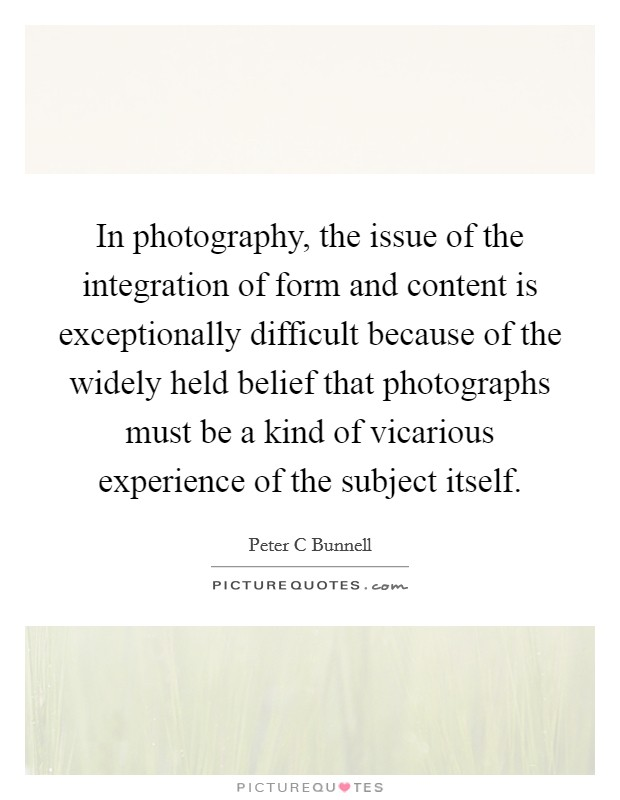 In photography, the issue of the integration of form and content is exceptionally difficult because of the widely held belief that photographs must be a kind of vicarious experience of the subject itself Picture Quote #1