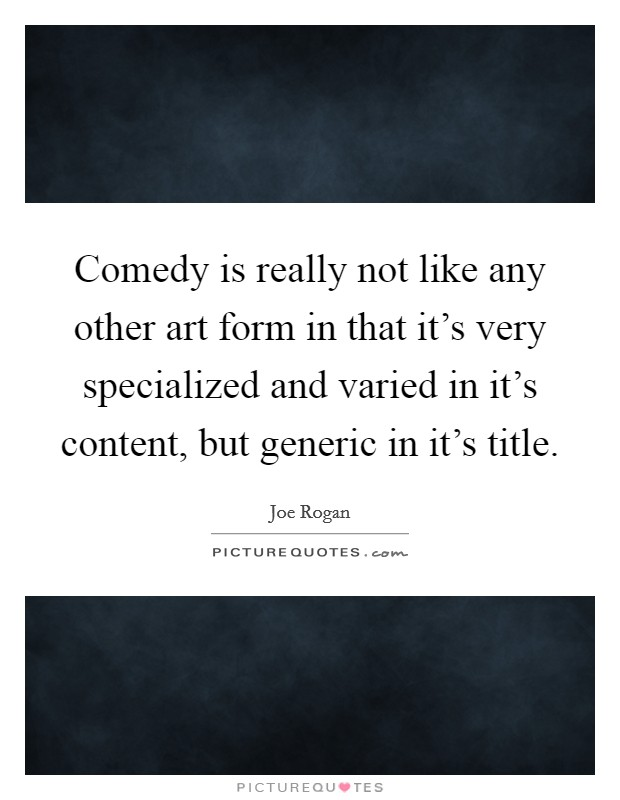 Comedy is really not like any other art form in that it's very specialized and varied in it's content, but generic in it's title Picture Quote #1