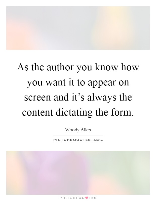 As the author you know how you want it to appear on screen and it's always the content dictating the form Picture Quote #1