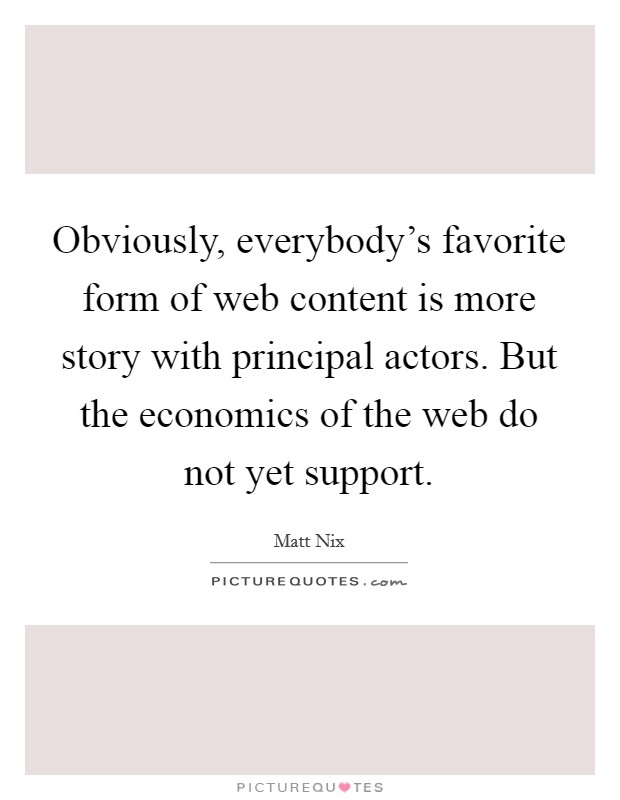 Obviously, everybody's favorite form of web content is more story with principal actors. But the economics of the web do not yet support Picture Quote #1