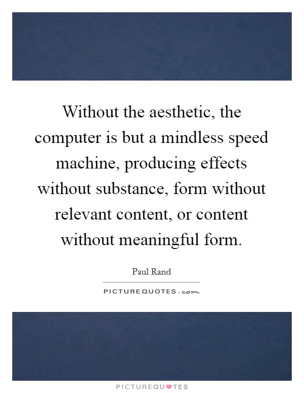 Without the aesthetic, the computer is but a mindless speed machine, producing effects without substance, form without relevant content, or content without meaningful form Picture Quote #1
