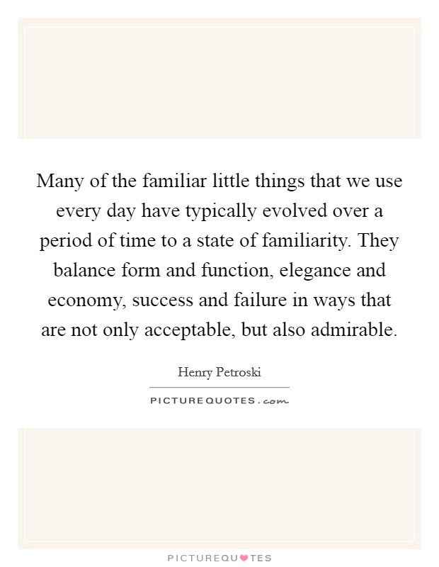 Many of the familiar little things that we use every day have typically evolved over a period of time to a state of familiarity. They balance form and function, elegance and economy, success and failure in ways that are not only acceptable, but also admirable Picture Quote #1