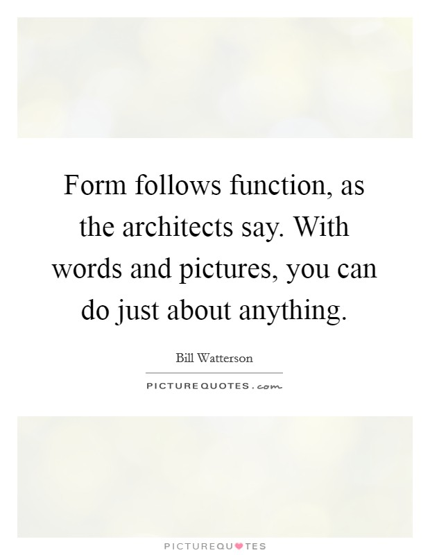 Form follows function, as the architects say. With words and pictures, you can do just about anything Picture Quote #1