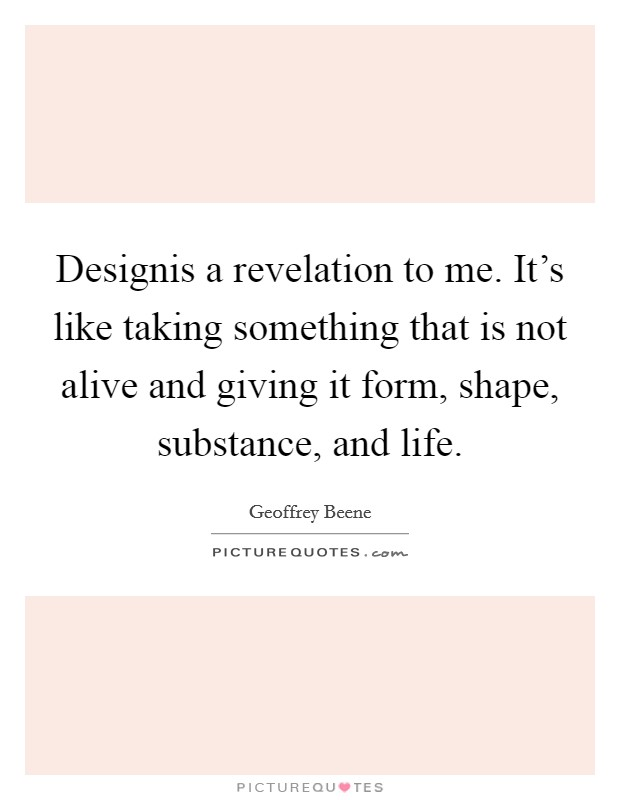 Designis a revelation to me. It's like taking something that is not alive and giving it form, shape, substance, and life Picture Quote #1