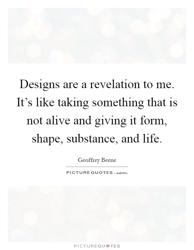 Designs are a revelation to me. It's like taking something that is not alive and giving it form, shape, substance, and life Picture Quote #1