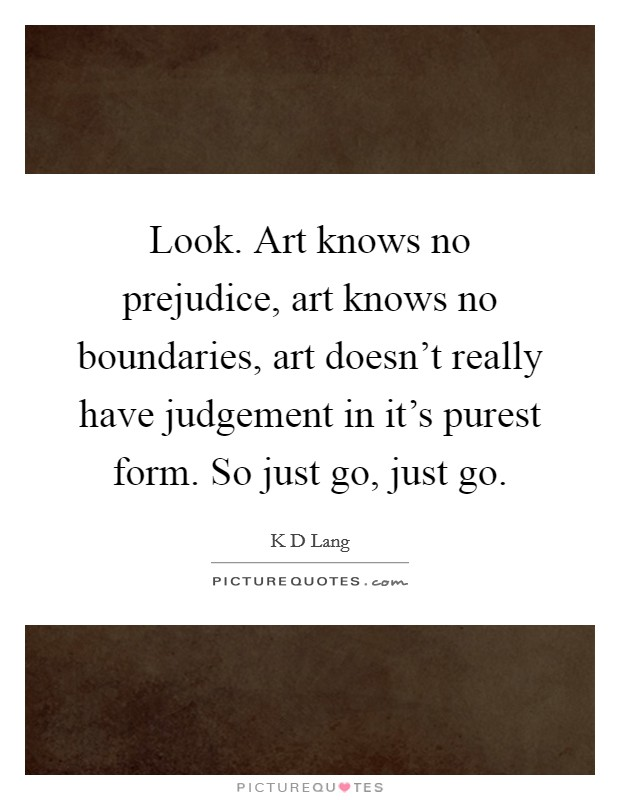 Look. Art knows no prejudice, art knows no boundaries, art doesn't really have judgement in it's purest form. So just go, just go Picture Quote #1