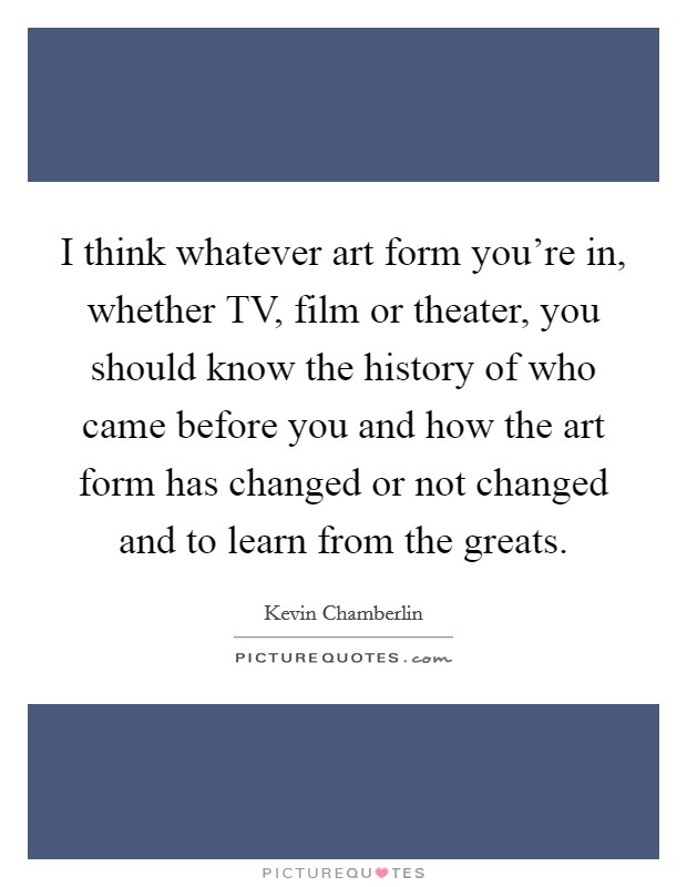 I think whatever art form you're in, whether TV, film or theater, you should know the history of who came before you and how the art form has changed or not changed and to learn from the greats Picture Quote #1