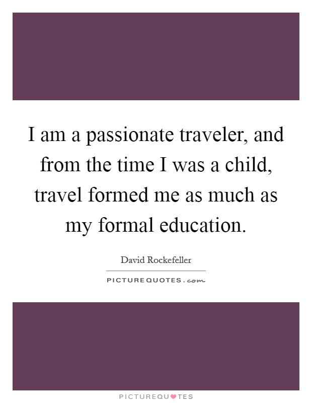 I am a passionate traveler, and from the time I was a child, travel formed me as much as my formal education Picture Quote #1