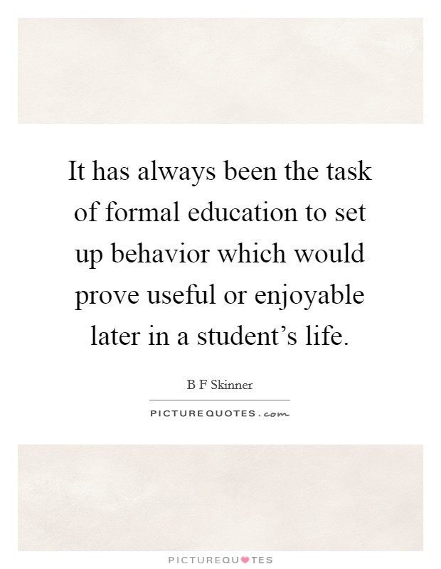 It has always been the task of formal education to set up behavior which would prove useful or enjoyable later in a student's life Picture Quote #1