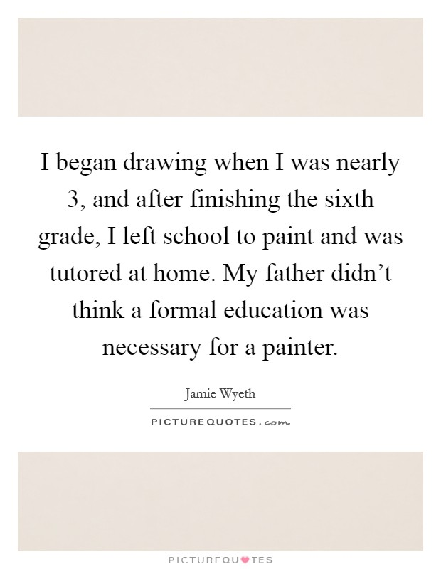 I began drawing when I was nearly 3, and after finishing the sixth grade, I left school to paint and was tutored at home. My father didn't think a formal education was necessary for a painter Picture Quote #1