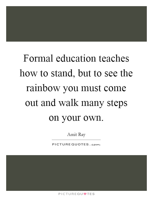 Formal education teaches how to stand, but to see the rainbow you must come out and walk many steps on your own Picture Quote #1