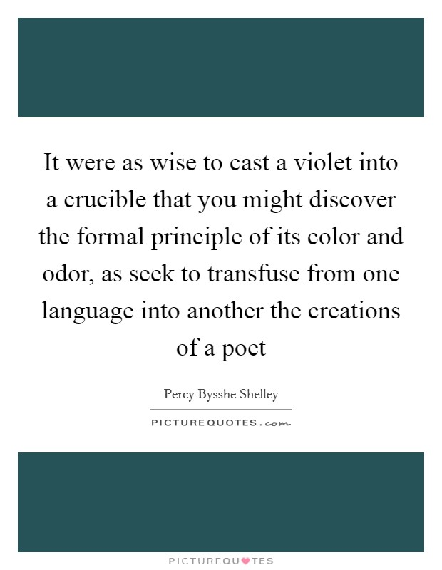 It were as wise to cast a violet into a crucible that you might discover the formal principle of its color and odor, as seek to transfuse from one language into another the creations of a poet Picture Quote #1