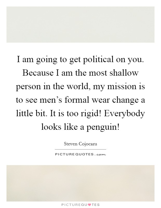 I am going to get political on you. Because I am the most shallow person in the world, my mission is to see men's formal wear change a little bit. It is too rigid! Everybody looks like a penguin! Picture Quote #1