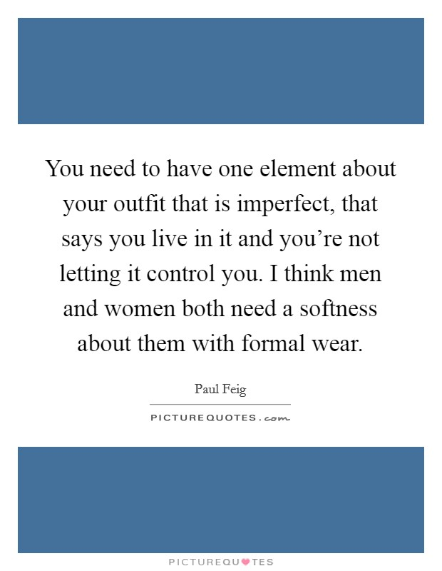 You need to have one element about your outfit that is imperfect, that says you live in it and you're not letting it control you. I think men and women both need a softness about them with formal wear Picture Quote #1