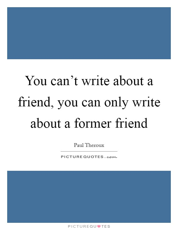 You can't write about a friend, you can only write about a former friend Picture Quote #1