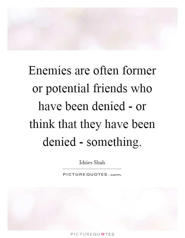 Enemies are often former or potential friends who have been denied - or think that they have been denied - something Picture Quote #1