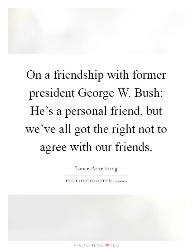 On a friendship with former president George W. Bush: He's a personal friend, but we've all got the right not to agree with our friends. Picture Quote #1