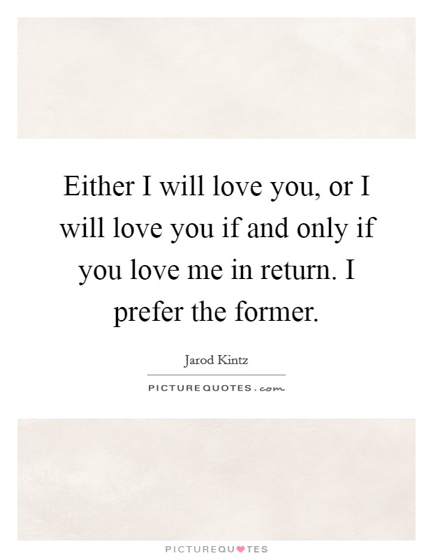 Either I will love you, or I will love you if and only if you love me in return. I prefer the former Picture Quote #1