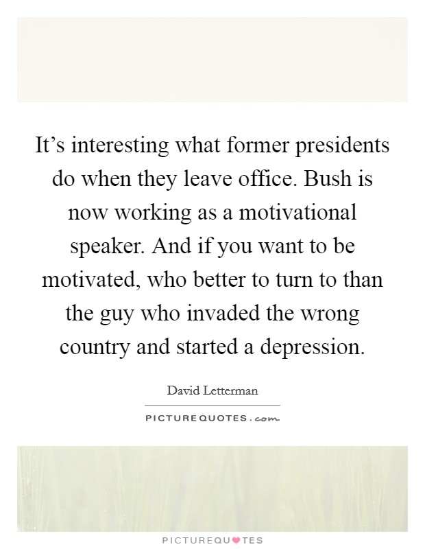 It's interesting what former presidents do when they leave office. Bush is now working as a motivational speaker. And if you want to be motivated, who better to turn to than the guy who invaded the wrong country and started a depression Picture Quote #1