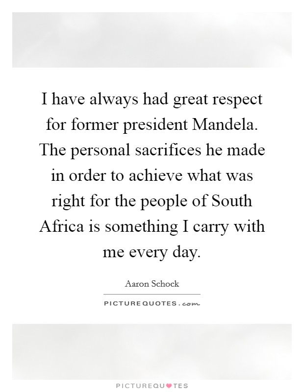 I have always had great respect for former president Mandela. The personal sacrifices he made in order to achieve what was right for the people of South Africa is something I carry with me every day Picture Quote #1