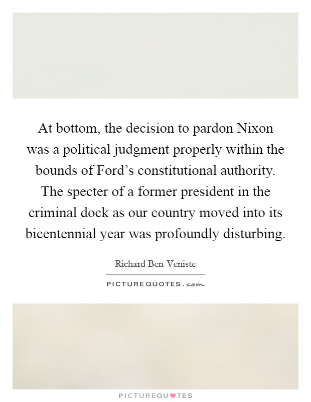 At bottom, the decision to pardon Nixon was a political judgment properly within the bounds of Ford's constitutional authority. The specter of a former president in the criminal dock as our country moved into its bicentennial year was profoundly disturbing Picture Quote #1