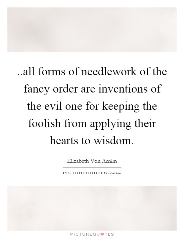 ..all forms of needlework of the fancy order are inventions of the evil one for keeping the foolish from applying their hearts to wisdom Picture Quote #1