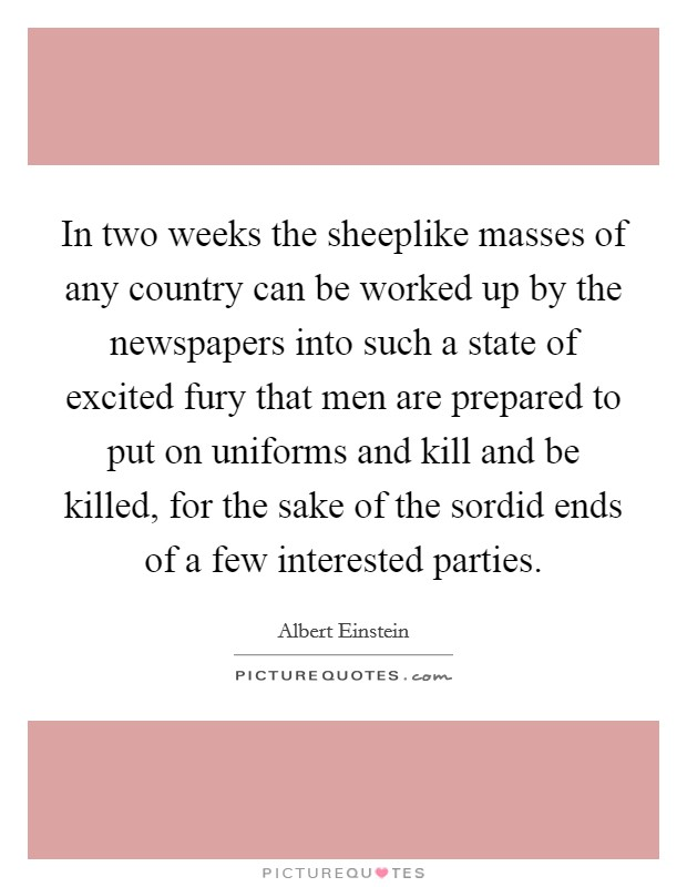 In two weeks the sheeplike masses of any country can be worked up by the newspapers into such a state of excited fury that men are prepared to put on uniforms and kill and be killed, for the sake of the sordid ends of a few interested parties Picture Quote #1