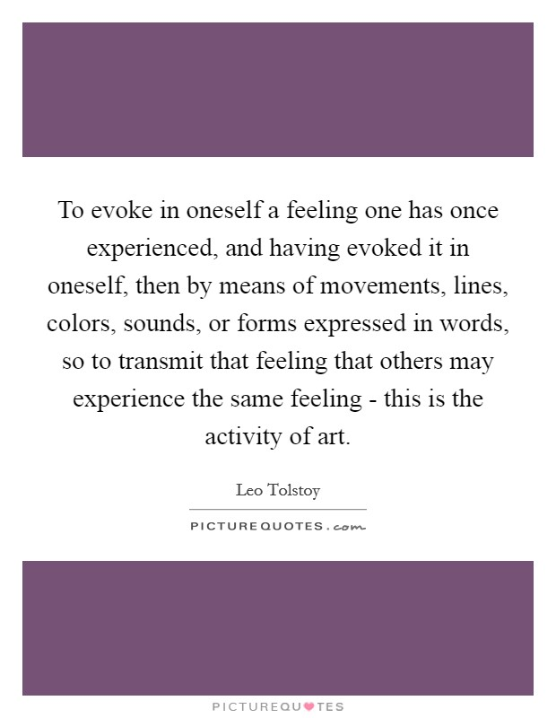 To evoke in oneself a feeling one has once experienced, and having evoked it in oneself, then by means of movements, lines, colors, sounds, or forms expressed in words, so to transmit that feeling that others may experience the same feeling - this is the activity of art Picture Quote #1