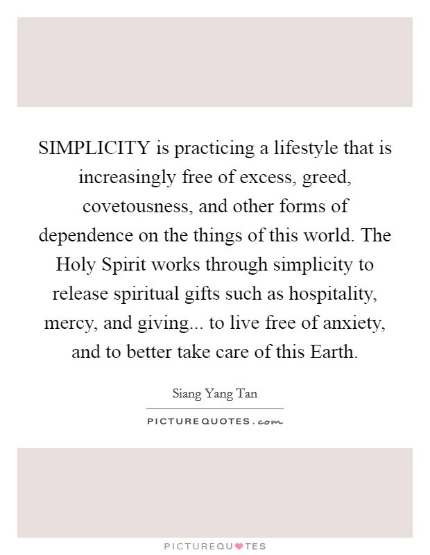 SIMPLICITY is practicing a lifestyle that is increasingly free of excess, greed, covetousness, and other forms of dependence on the things of this world. The Holy Spirit works through simplicity to release spiritual gifts such as hospitality, mercy, and giving... to live free of anxiety, and to better take care of this Earth Picture Quote #1