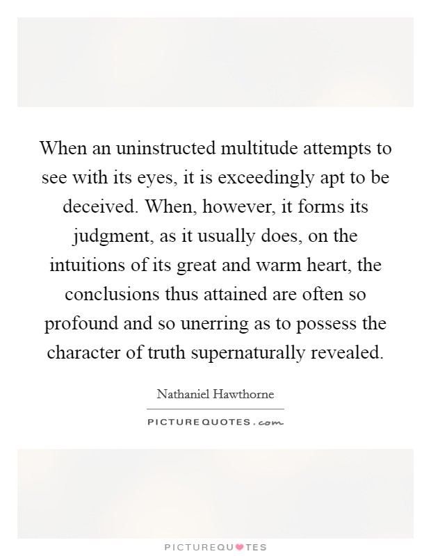 When an uninstructed multitude attempts to see with its eyes, it is exceedingly apt to be deceived. When, however, it forms its judgment, as it usually does, on the intuitions of its great and warm heart, the conclusions thus attained are often so profound and so unerring as to possess the character of truth supernaturally revealed Picture Quote #1