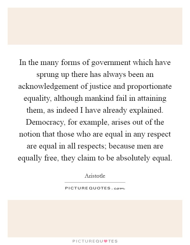 In the many forms of government which have sprung up there has always been an acknowledgement of justice and proportionate equality, although mankind fail in attaining them, as indeed I have already explained. Democracy, for example, arises out of the notion that those who are equal in any respect are equal in all respects; because men are equally free, they claim to be absolutely equal Picture Quote #1