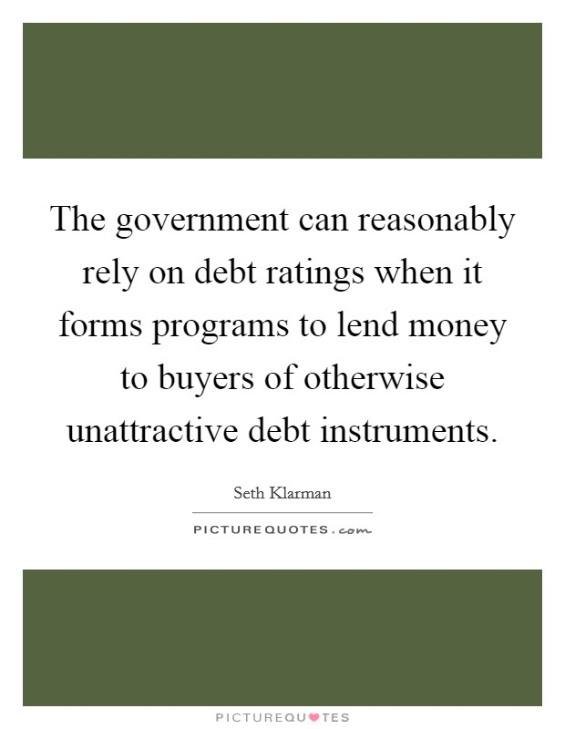 The government can reasonably rely on debt ratings when it forms programs to lend money to buyers of otherwise unattractive debt instruments Picture Quote #1