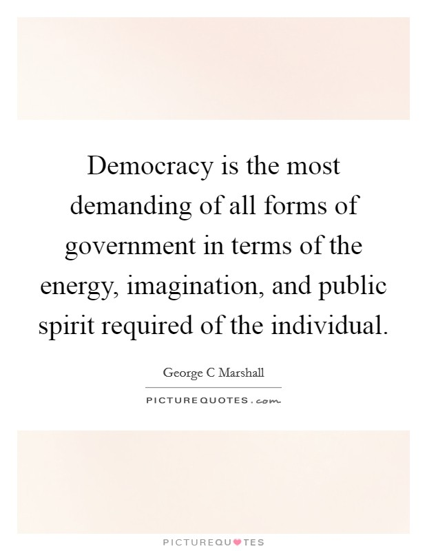 Democracy is the most demanding of all forms of government in terms of the energy, imagination, and public spirit required of the individual Picture Quote #1