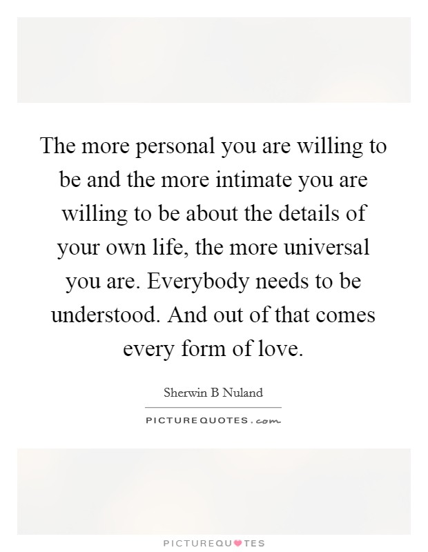 The more personal you are willing to be and the more intimate you are willing to be about the details of your own life, the more universal you are. Everybody needs to be understood. And out of that comes every form of love Picture Quote #1