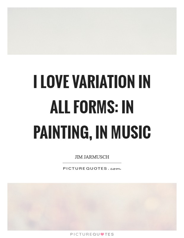 I love variation in all forms: in painting, in music Picture Quote #1