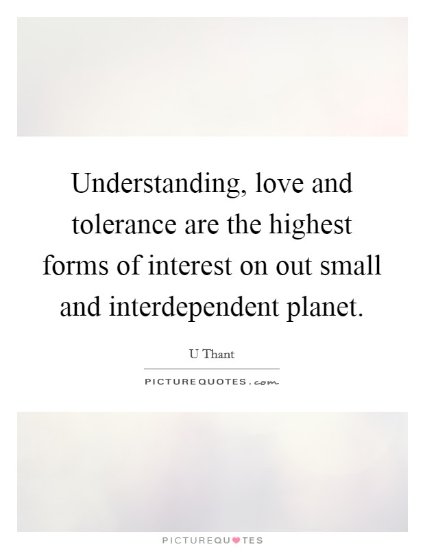 Understanding, love and tolerance are the highest forms of interest on out small and interdependent planet Picture Quote #1