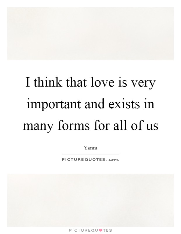 I think that love is very important and exists in many forms for all of us Picture Quote #1