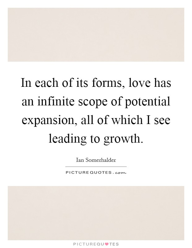 In each of its forms, love has an infinite scope of potential expansion, all of which I see leading to growth. Picture Quote #1