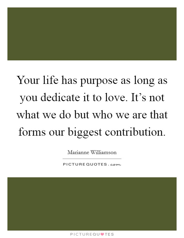 Your life has purpose as long as you dedicate it to love. It's not what we do but who we are that forms our biggest contribution Picture Quote #1
