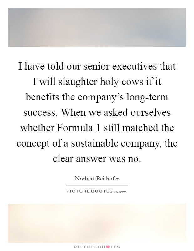 I have told our senior executives that I will slaughter holy cows if it benefits the company's long-term success. When we asked ourselves whether Formula 1 still matched the concept of a sustainable company, the clear answer was no Picture Quote #1