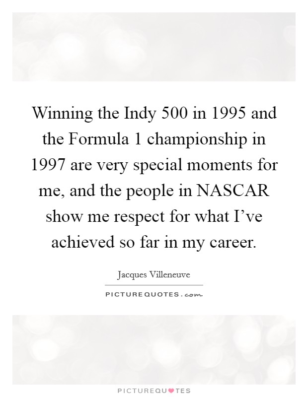 Winning the Indy 500 in 1995 and the Formula 1 championship in 1997 are very special moments for me, and the people in NASCAR show me respect for what I've achieved so far in my career Picture Quote #1