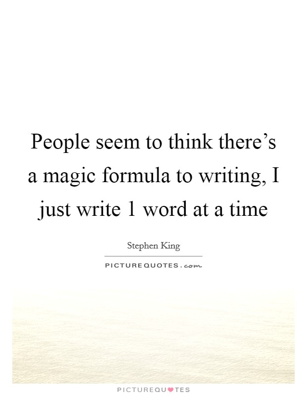 People seem to think there's a magic formula to writing, I just write 1 word at a time Picture Quote #1