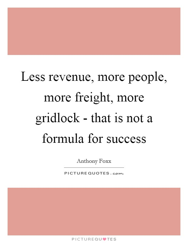 Less revenue, more people, more freight, more gridlock - that is not a formula for success Picture Quote #1