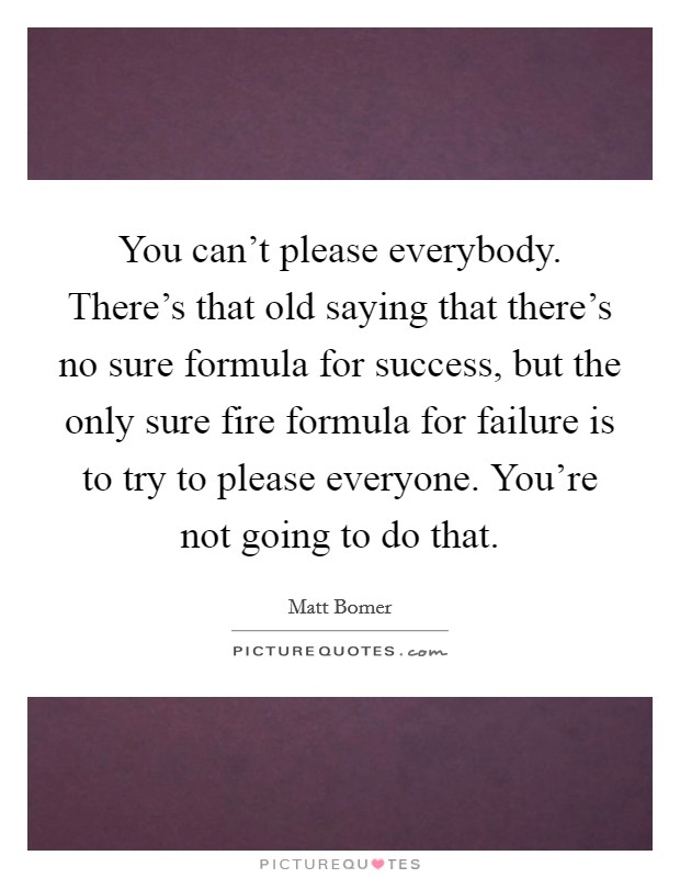 You can't please everybody. There's that old saying that there's no sure formula for success, but the only sure fire formula for failure is to try to please everyone. You're not going to do that Picture Quote #1