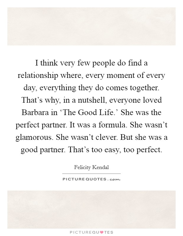 I think very few people do find a relationship where, every moment of every day, everything they do comes together. That's why, in a nutshell, everyone loved Barbara in 'The Good Life.' She was the perfect partner. It was a formula. She wasn't glamorous. She wasn't clever. But she was a good partner. That's too easy, too perfect Picture Quote #1