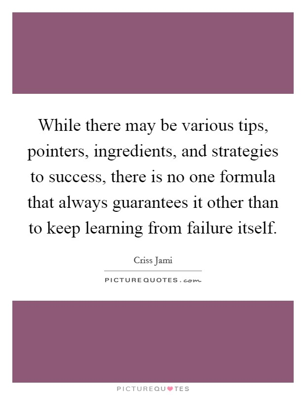 While there may be various tips, pointers, ingredients, and strategies to success, there is no one formula that always guarantees it other than to keep learning from failure itself Picture Quote #1